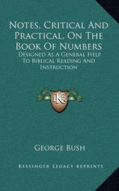 Notes, Critical and Practical, on the Book of Numbers: Designed as a General Help to Biblical Reading and Instruction by Former George Bush
