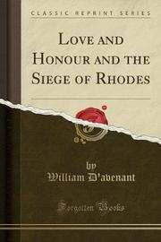 Love and Honour and the Siege of Rhodes (Classic Reprint) by William D'Avenant