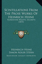 Scintillations from the Prose Works of Heinrich Heine Scintillations from the Prose Works of Heinrich Heine: Florentine Nights, Excerpts (1873) Florentine Nights, Excerpts (1873) by Heinrich Heine