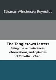 The Tangletown Letters Being the Reminiscences, Observations, and Opinions of Timotheus Trap by Elhanan Winchester Reynolds