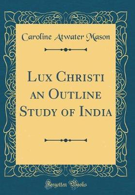 Lux Christi an Outline Study of India (Classic Reprint) by Caroline Atwater Mason