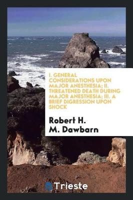 I. General Considerations Upon Major Anesthesia; II. Threatened Death During Major Anesthesia; III. a Brief Digression Upon Shock by Robert H M Dawbarn