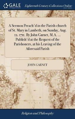 A Sermon Preach'd in the Parish-Church of St. Mary in Lambeth, on Sunday, Aug. 12. 1711. by John Garnet, M.A. ... Publish'd at the Request of the Parishoners, at His Leaving of the Aforesaid Parish by John Garnet image
