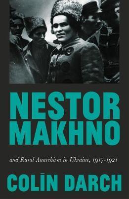 Nestor Makhno and Rural Anarchism in Ukraine, 1917-1921 by Colin Darch