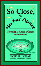 So Close, Yet So Far Apart: Stopping the Abuse of Others by Syed H Jaffar
