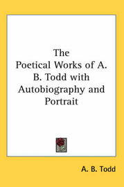 The Poetical Works of A. B. Todd with Autobiography and Portrait by A. B. Todd image