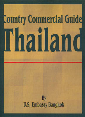 Country Commercial Guide: Thailand by U S Embassy Bangkok