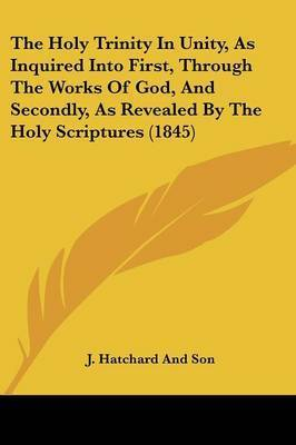 The Holy Trinity In Unity, As Inquired Into First, Through The Works Of God, And Secondly, As Revealed By The Holy Scriptures (1845) by J Hatchard and Son