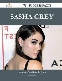 Sasha Grey 77 Success Facts - Everything You Need to Know about Sasha Grey by Kimberly Best
