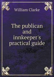 The Publican and Innkeeper's Practical Guide by William Clarke