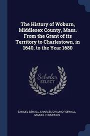 The History of Woburn, Middlesex County, Mass. from the Grant of Its Territory to Charlestown, in 1640, to the Year 1680 by Samuel Sewall