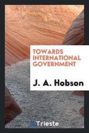 Towards International Government by J.A. Hobson