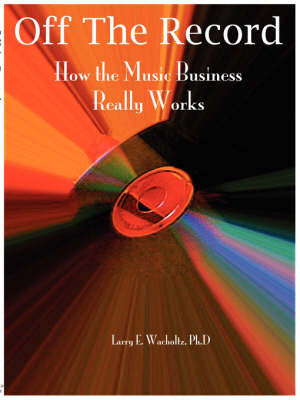 Off the Record: How the Music Business Really Works by L Wacholtz