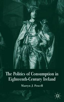 The Politics of Consumption in Eighteenth-Century Ireland by Martyn J. Powell image