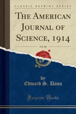 The American Journal of Science, 1914, Vol. 188 (Classic Reprint) by Edward S. Dana