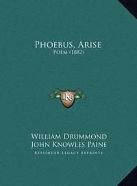 Phoebus, Arise Phoebus, Arise: Poem (1882) Poem (1882) by John Knowles Paine
