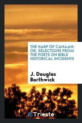 The Harp of Canaan; Or, Selections from the Poets on Bible Historical Incidents by J Douglas Borthwick