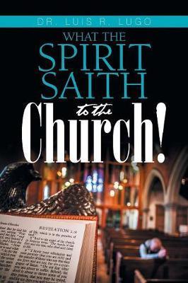 What the Spirit Saith to the Church! by Dr Luis R Lugo