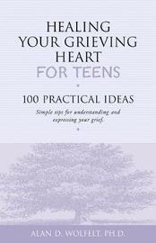 Healing Your Grieving Heart for Teens by Alan D Wolfelt