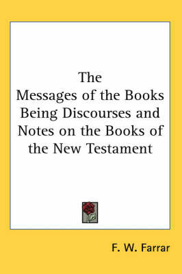 The Messages of the Books Being Discourses and Notes on the Books of the New Testament by F W Farrar