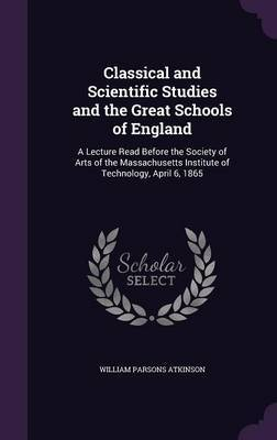 Classical and Scientific Studies and the Great Schools of England by William Parsons Atkinson image