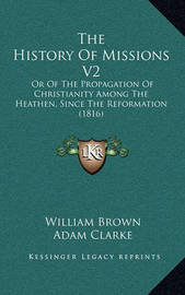 The History of Missions V2: Or of the Propagation of Christianity Among the Heathen, Since the Reformation (1816) by Adam Clarke