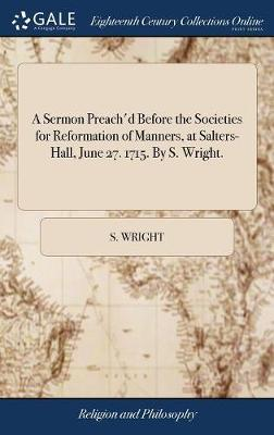 A Sermon Preach'd Before the Societies for Reformation of Manners, at Salters-Hall, June 27. 1715. by S. Wright. by S. Wright