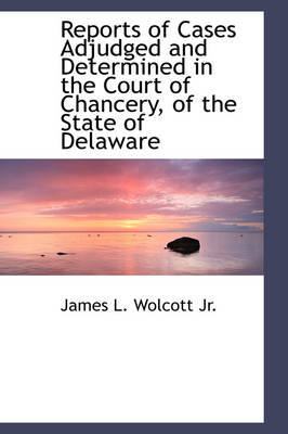 Reports of Cases Adjudged and Determined in the Court of Chancery, of the State of Delaware by James L Wolcott, Jr. image