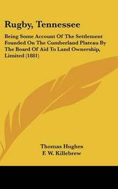 Rugby, Tennessee: Being Some Account of the Settlement Founded on the Cumberland Plateau by the Board of Aid to Land Ownership, Limited (1881) by Thomas Hughes, Msc