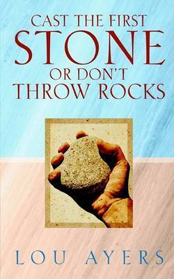 Cast the First Stone or Don't Throw Rocks by Lou Ayers