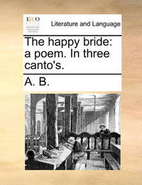 The Happy Bride: A Poem. in Three Canto's. by B A B