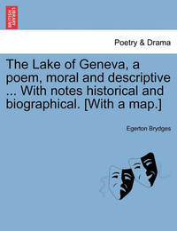 The Lake of Geneva, a Poem, Moral and Descriptive ... with Notes Historical and Biographical. [With a Map.] by Egerton Brydges