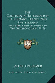 The Continental Reformation in Germany, France and Switzerland: From the Birth of Luther to the Death of Calvin (1912) by Alfred Plummer