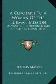 A Cenotaph to a Woman of the Burman Mission a Cenotaph to a Woman of the Burman Mission: Or Views in the Missionary Path of Helen M. Mason (1851) or Views in the Missionary Path of Helen M. Mason (1851) by Francis Mason
