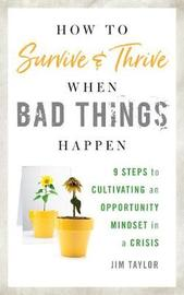 How to Survive and Thrive When Bad Things Happen by Jim Taylor