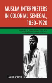 Muslim Interpreters in Colonial Senegal, 1850-1920 by Tamba M'Bayo