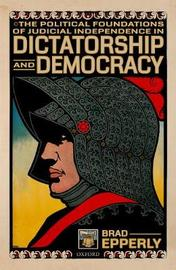 The Political Foundations of Judicial Independence in Dictatorship and Democracy by Brad Epperly