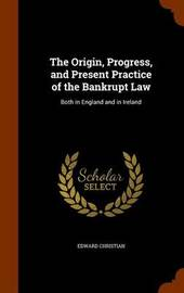 The Origin, Progress, and Present Practice of the Bankrupt Law by Edward Christian image
