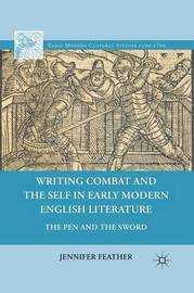 Writing Combat and the Self in Early Modern English Literature by Jennifer Feather
