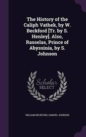 The History of the Caliph Vathek, by W. Beckford [Tr. by S. Henley]. Also, Rasselas, Prince of Abyssinia, by S. Johnson by William Beckford