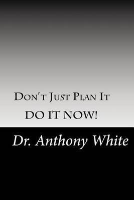 Don't Just Plan It, Do It Now! by Dr Anthony White