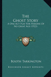 The Ghost Story the Ghost Story: A One-Act Play for Persons of No Great Age (1922) a One-Act Play for Persons of No Great Age (1922) by Booth Tarkington