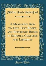 A Measuring Rod to Test Text Books, and Reference Books in Schools, Colleges and Libraries (Classic Reprint) by Mildred Lewis Rutherford image