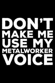 Don't Make Me Use My Metalworker Voice by Creative Juices Publishing
