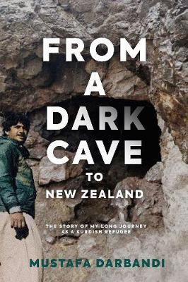 From a Dark Cave to New Zealand: The Story of My Long Journey as a Kurdish Refugee by Mustafa Darbandi