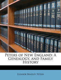 Peters of New England: A Genealogy, and Family History by Eleanor Bradley Peters