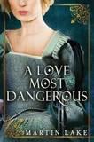 A Love Most Dangerous by Martin Lake