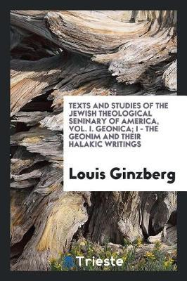 Texts and Studies of the Jewish Theological Seninary of America, Vol. I. Geonica; I - The Geonim and Their Halakic Writings by Louis Ginzberg