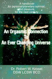 An Orgasmic Connection to an Ever Changing Universe: A Handbook for Personal/Planetary Survival, and Pleasure, for the Next Century by Dr Robert W Kessel, LCSW image