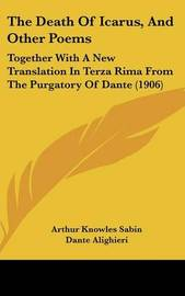 The Death of Icarus, and Other Poems: Together with a New Translation in Terza Rima from the Purgatory of Dante (1906) by Arthur Knowles Sabin